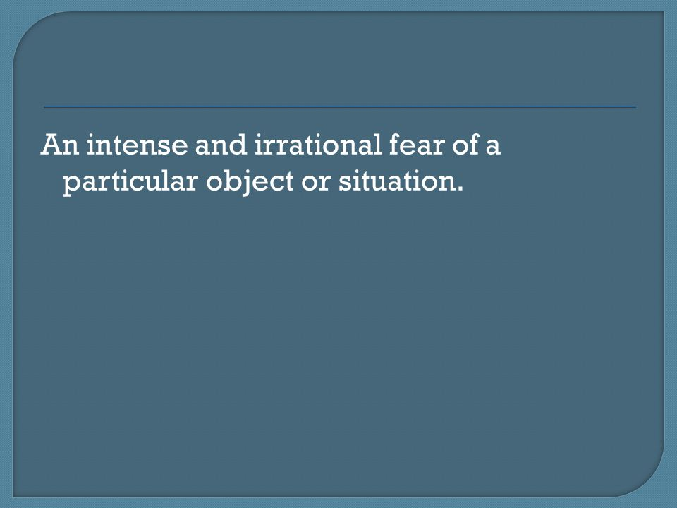 An intense and irrational fear of a particular object or situation.