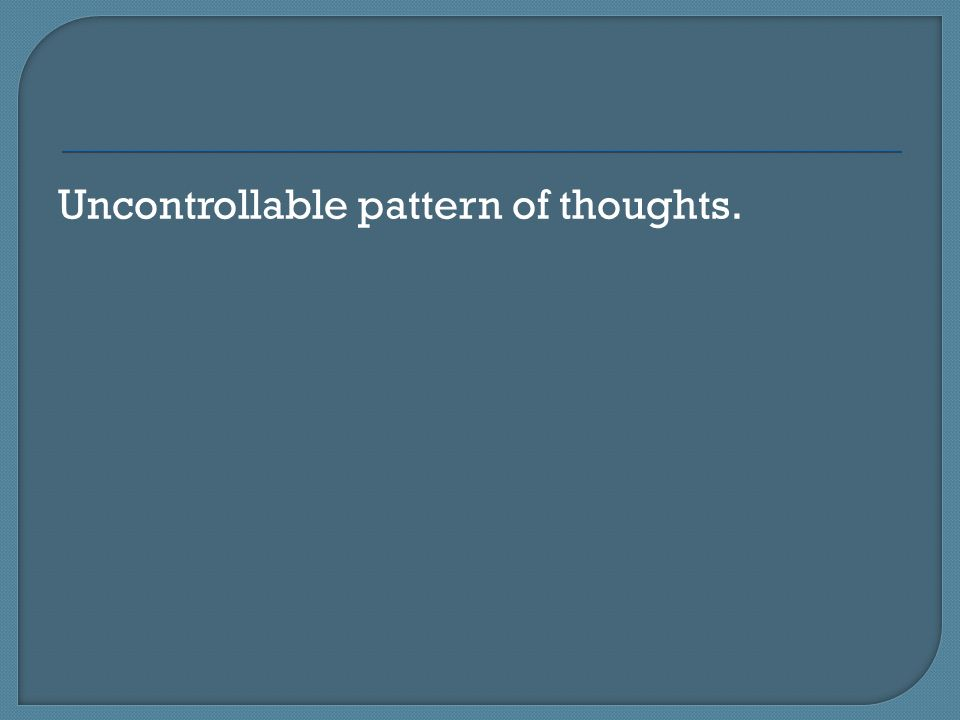 Uncontrollable pattern of thoughts.