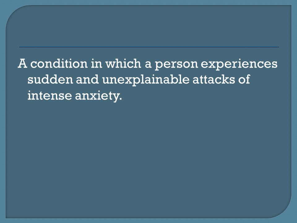 A condition in which a person experiences sudden and unexplainable attacks of intense anxiety.