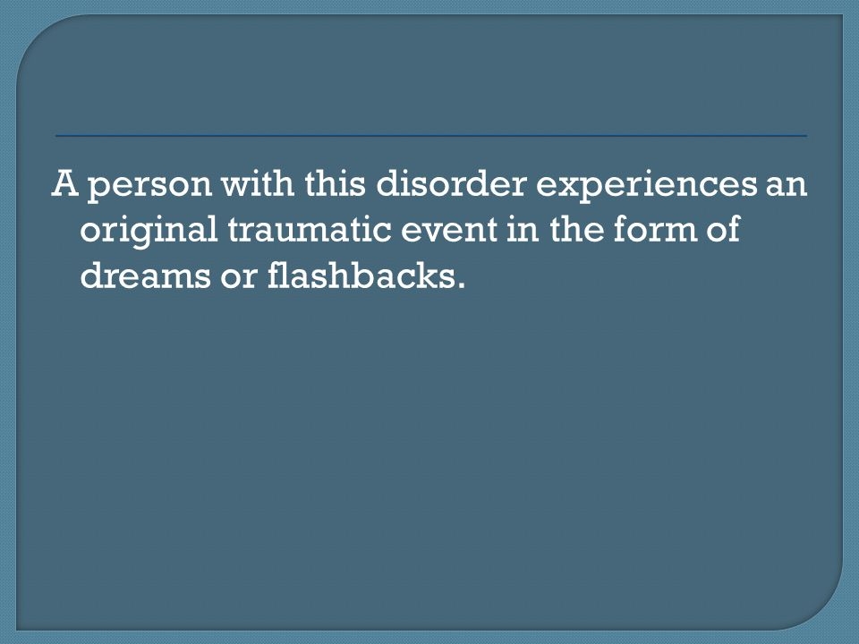 A person with this disorder experiences an original traumatic event in the form of dreams or flashbacks.