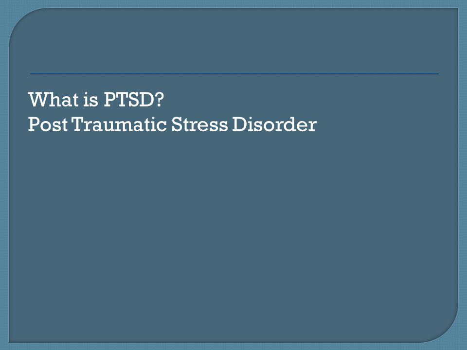 What is PTSD Post Traumatic Stress Disorder