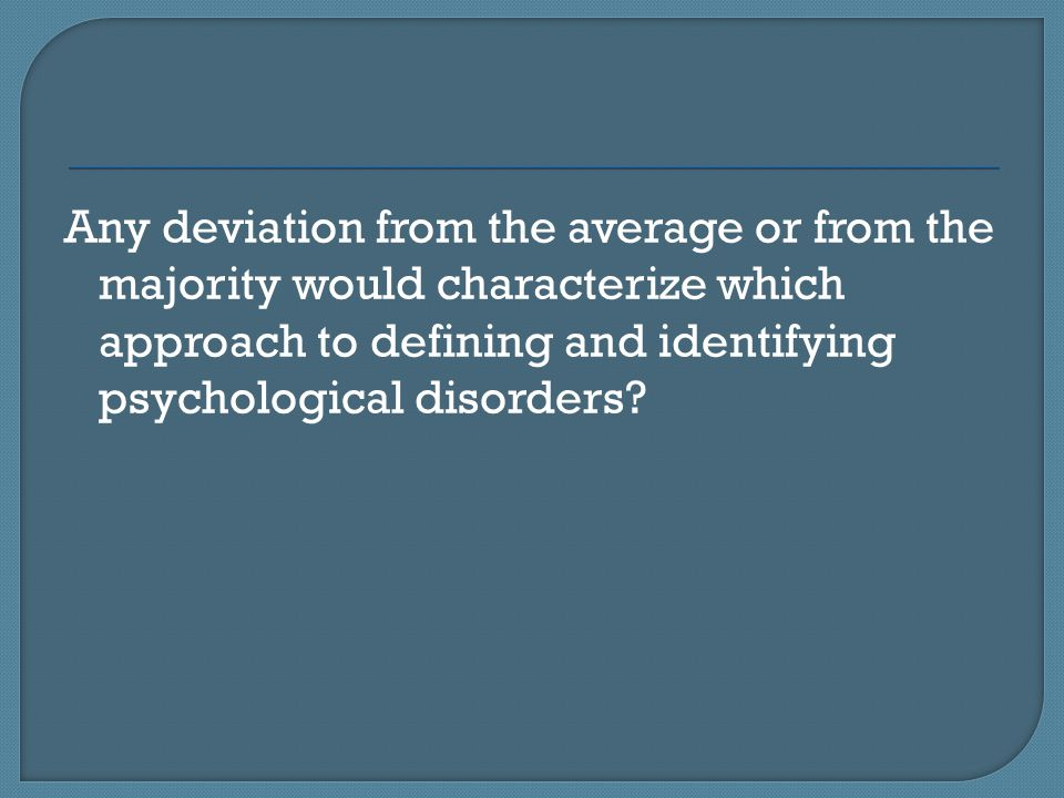 Any deviation from the average or from the majority would characterize which approach to defining and identifying psychological disorders