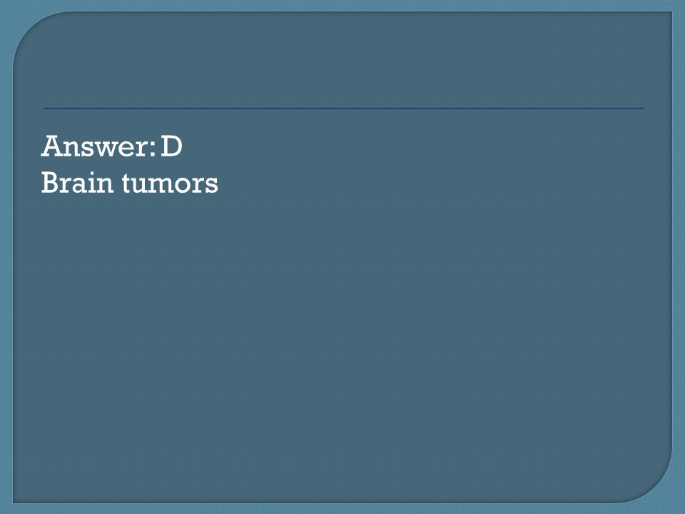 Answer: D Brain tumors