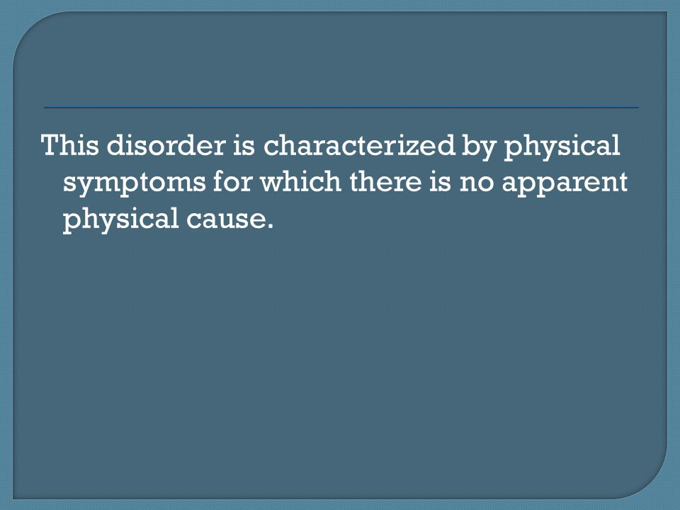 This disorder is characterized by physical symptoms for which there is no apparent physical cause.