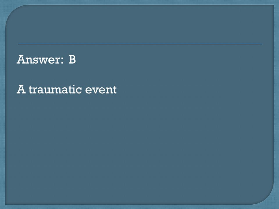 Answer: B A traumatic event