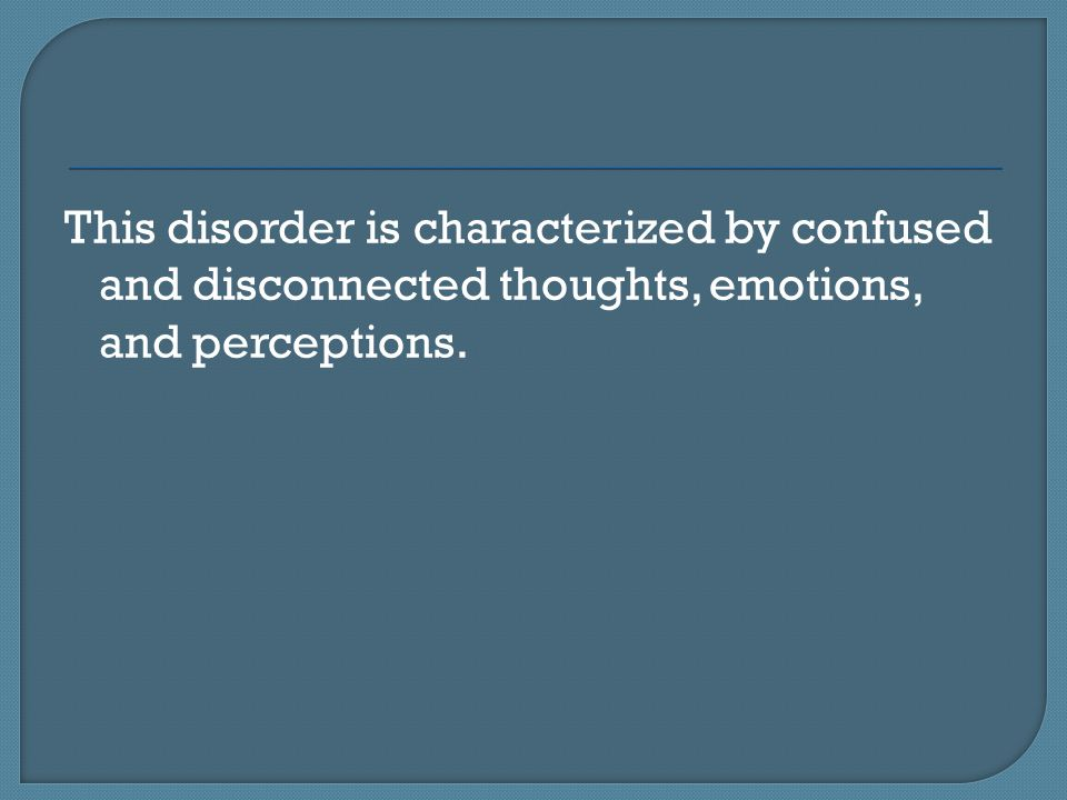 This disorder is characterized by confused and disconnected thoughts, emotions, and perceptions.