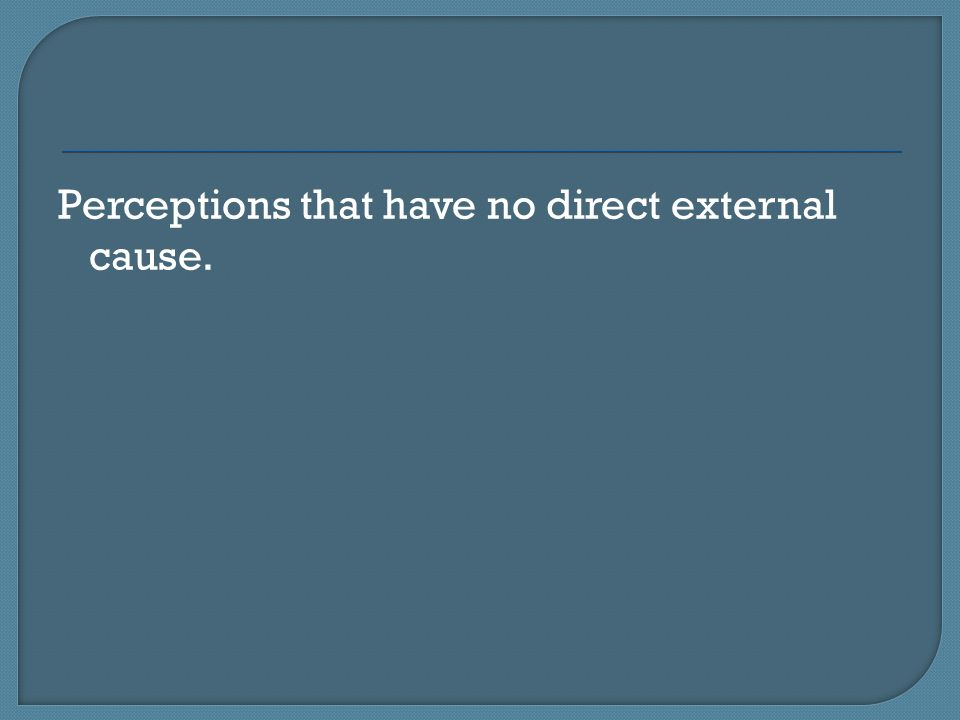 Perceptions that have no direct external cause.