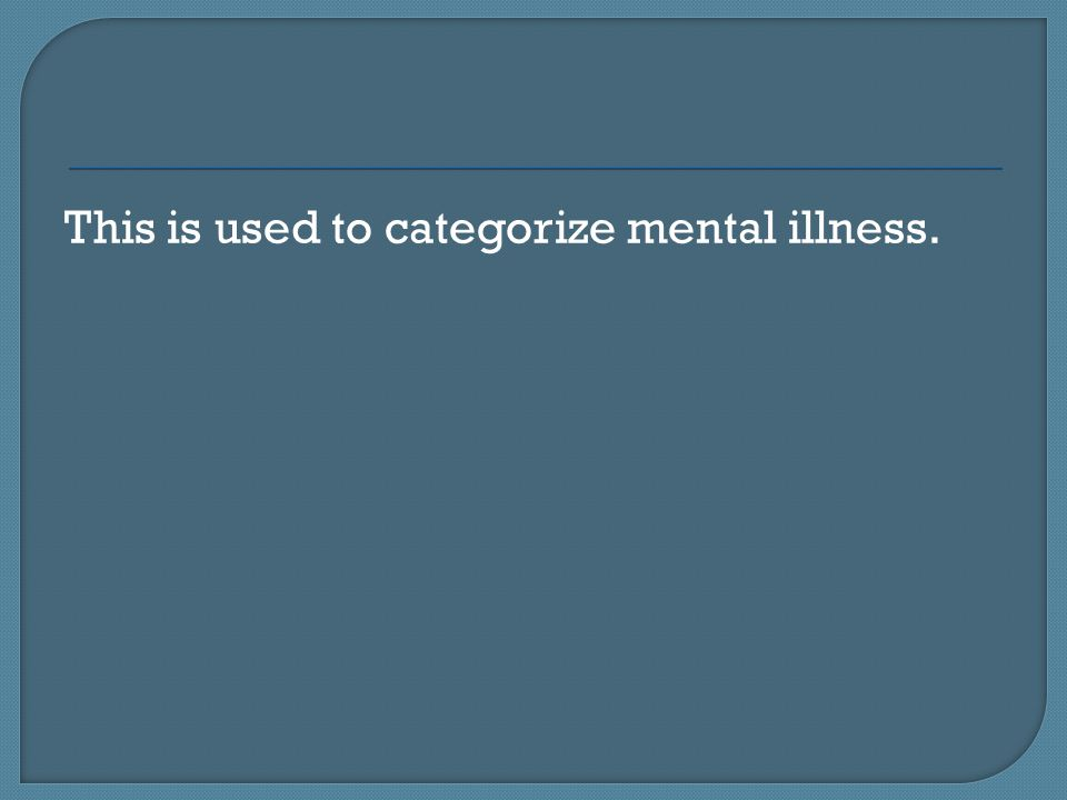 This is used to categorize mental illness.