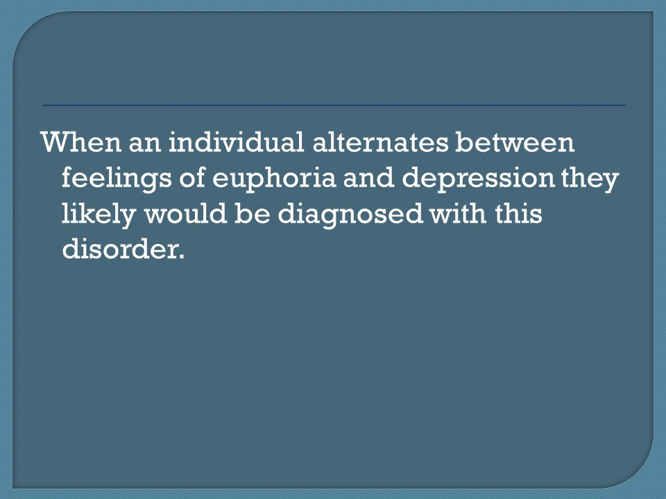 When an individual alternates between feelings of euphoria and depression they likely would be diagnosed with this disorder.