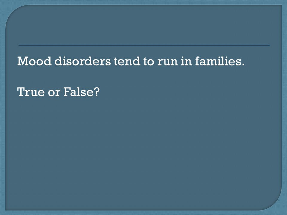 Mood disorders tend to run in families. True or False