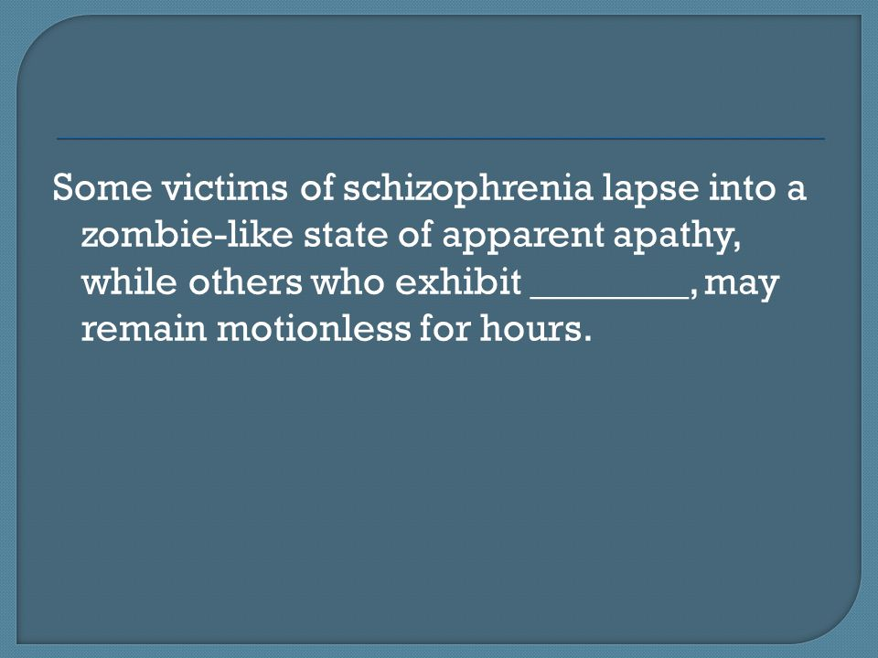 Some victims of schizophrenia lapse into a zombie-like state of apparent apathy, while others who exhibit ________, may remain motionless for hours.