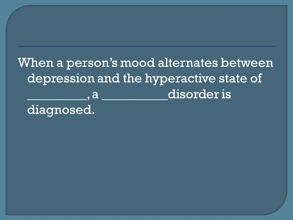 When a person's mood alternates between depression and the hyperactive state of _________, a __________disorder is diagnosed.