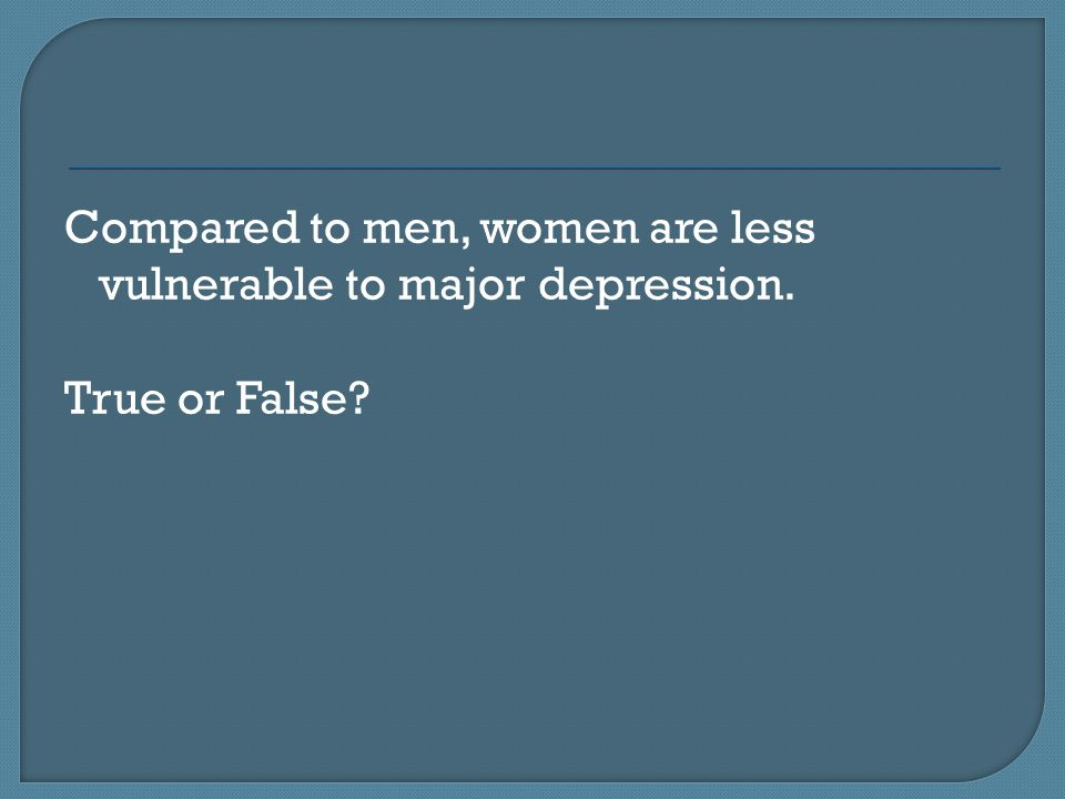 Compared to men, women are less vulnerable to major depression