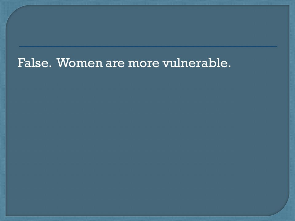 False. Women are more vulnerable.