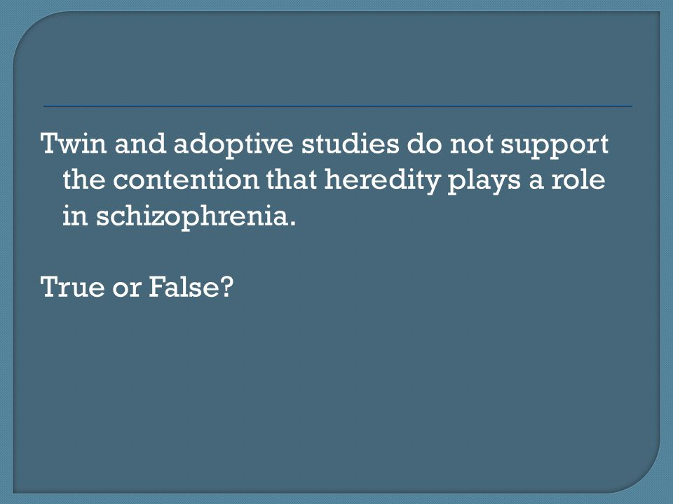 Twin and adoptive studies do not support the contention that heredity plays a role in schizophrenia.