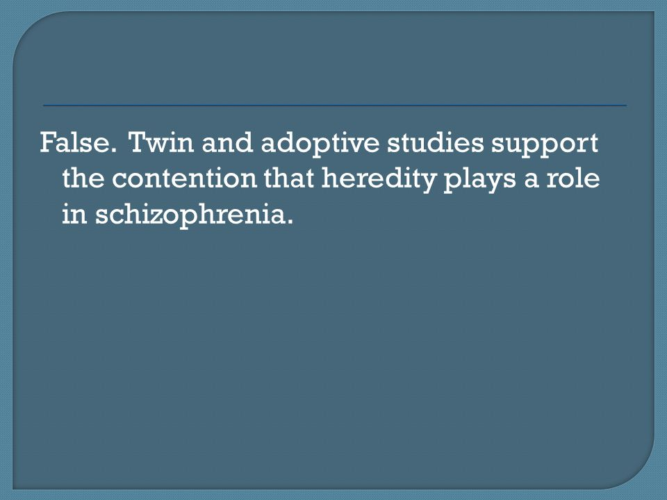 False. Twin and adoptive studies support the contention that heredity plays a role in schizophrenia.