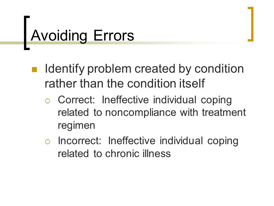 Avoiding Errors Identify problem created by condition rather than the condition itself.