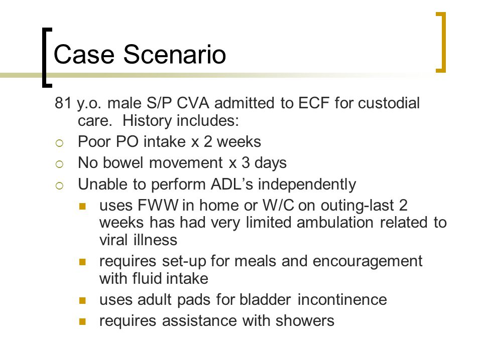 Case Scenario 81 y.o. male S/P CVA admitted to ECF for custodial care. History includes: Poor PO intake x 2 weeks.