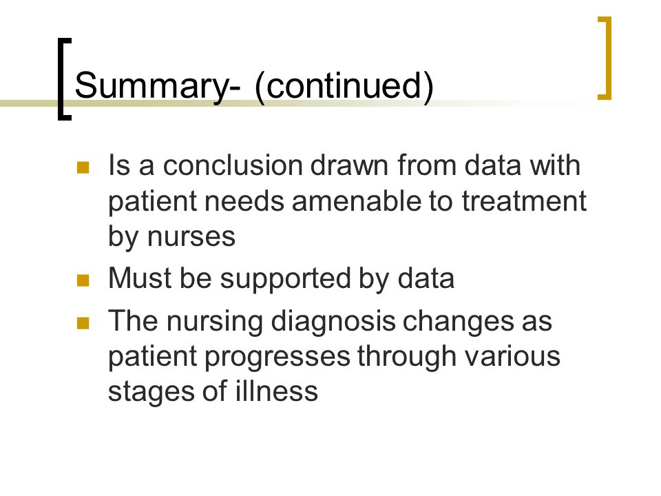 Summary- (continued) Is a conclusion drawn from data with patient needs amenable to treatment by nurses.