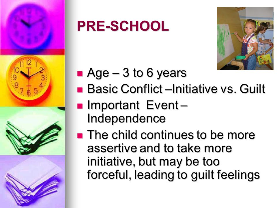 PRE-SCHOOL Age – 3 to 6 years Basic Conflict –Initiative vs. Guilt