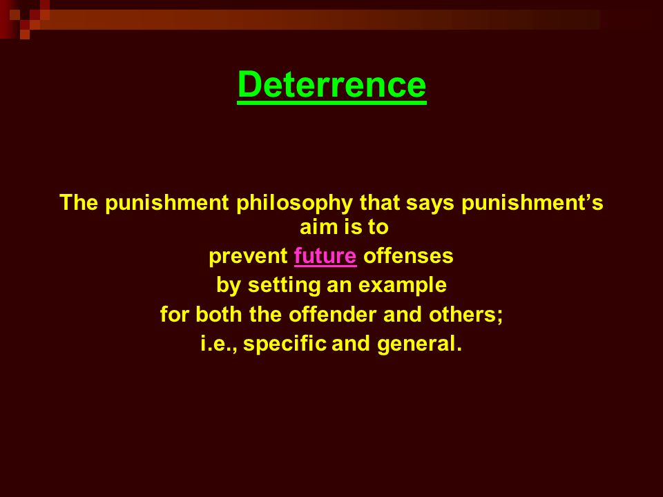 philosophy of punishment deterrence general and Philosophies of punishment deterrence, rehabilita-tion, and/or restoration the specific principles that underlie these dominant philosophies for punishment are summarized below retribution consistent with a retributive philosophy, punishment under these sentenc.