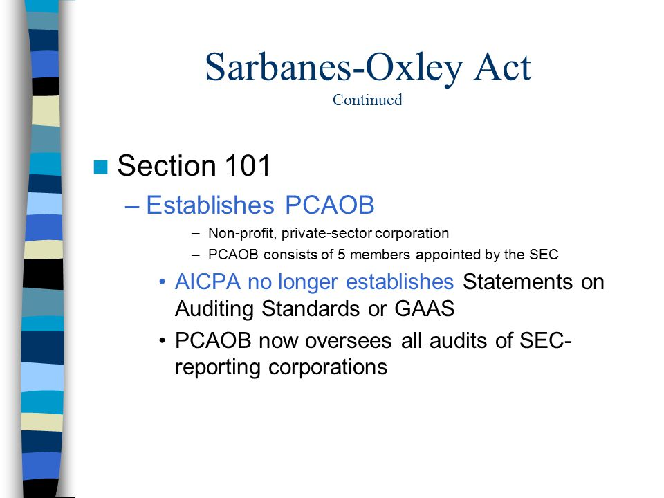 sox act and purpose of pcaob Sarbanes-oxley also requires mandatory rotation of the lead audit partner by prohibiting the same partner from performing audit services for an issuer for more than five consecutive fiscal years based on the language in the concept release, it appears that the pcaob believes sarbanes-oxley did not complete the task of assuring auditor.