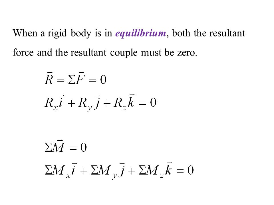 When a rigid body is in equilibrium, both the resultant force and the resultant couple must be zero.