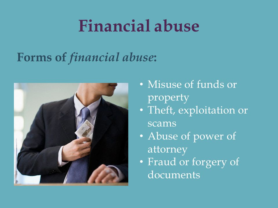 financial abuse Financial abuse can take many forms, like denying the other parent access to funds, or making the other parent solely responsible for all finances.