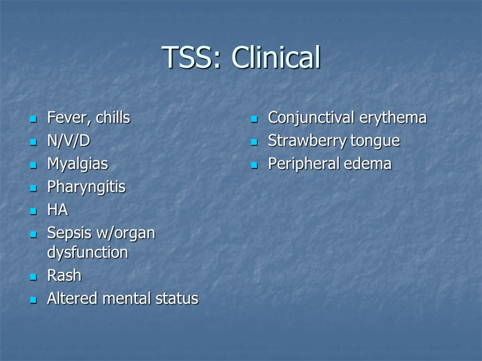 TSS: Clinical Fever, chills N/V/D Myalgias Pharyngitis HA