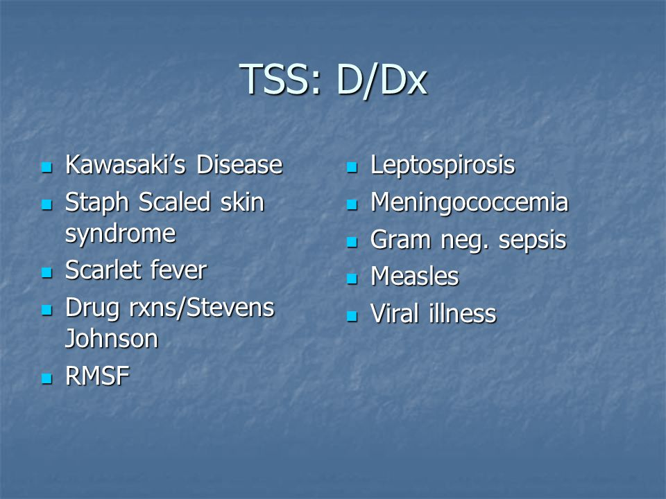 TSS: D/Dx Kawasaki's Disease Staph Scaled skin syndrome Scarlet fever