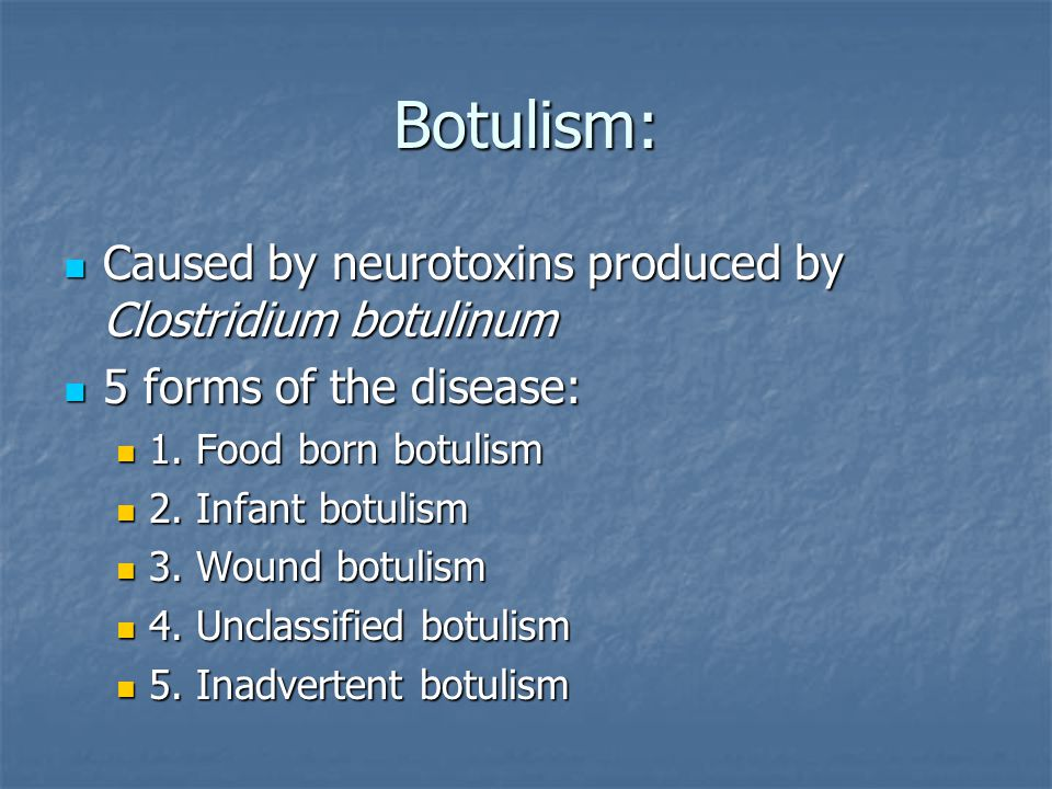 Botulism: Caused by neurotoxins produced by Clostridium botulinum