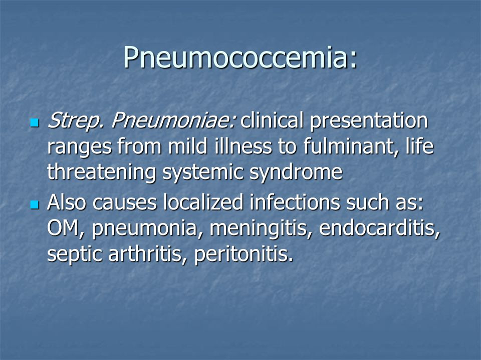 Pneumococcemia: Strep. Pneumoniae: clinical presentation ranges from mild illness to fulminant, life threatening systemic syndrome.