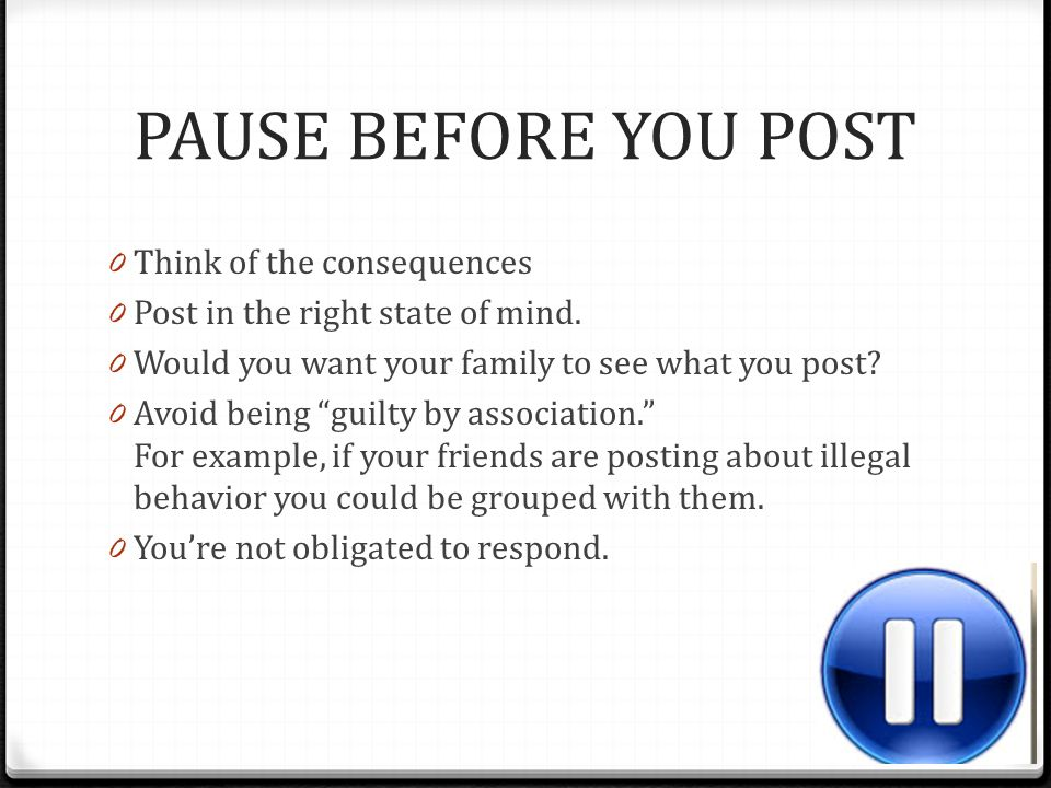 PAUSE BEFORE YOU POST Think of the consequences