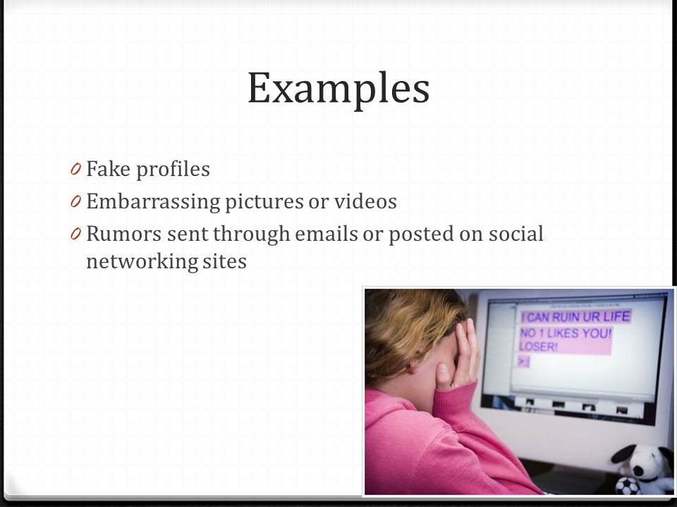Examples Fake profiles Embarrassing pictures or videos