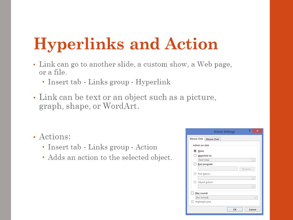 Hyperlinks and Action Link can go to another slide, a custom show, a Web page, or a file. Insert tab - Links group - Hyperlink.