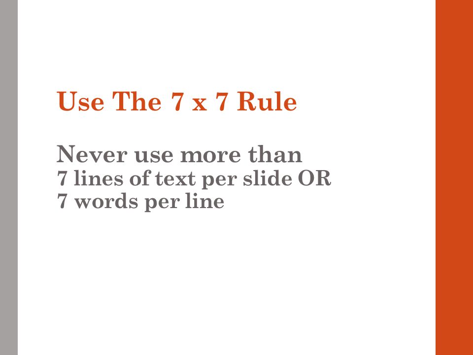 Use The 7 x 7 Rule Never use more than 7 lines of text per slide OR 7 words per line