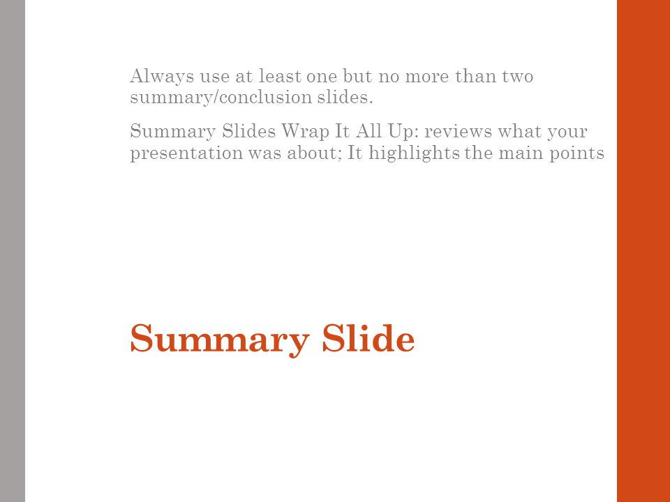 Always use at least one but no more than two summary/conclusion slides.