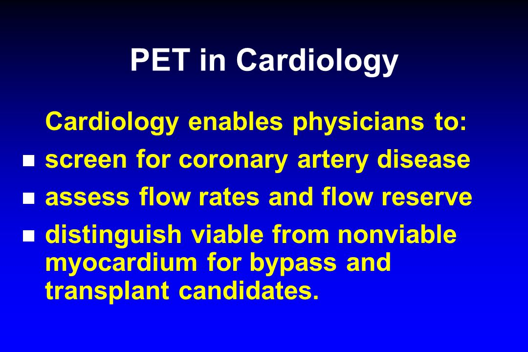 PET in Cardiology Cardiology enables physicians to: