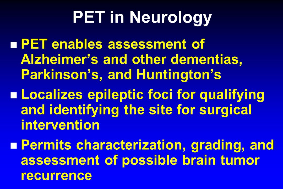 PET in Neurology PET enables assessment of Alzheimer's and other dementias, Parkinson's, and Huntington's.