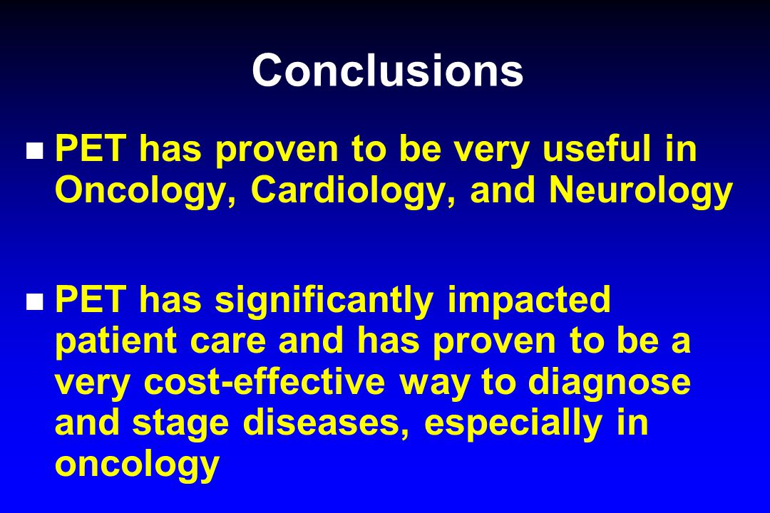 Conclusions PET has proven to be very useful in Oncology, Cardiology, and Neurology.