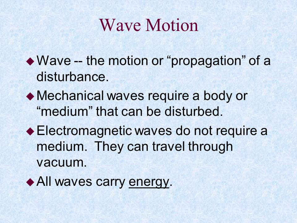 Wave Motion Wave -- the motion or propagation of a disturbance.