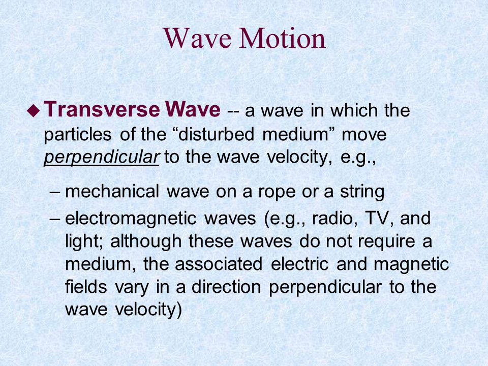 Wave Motion Transverse Wave -- a wave in which the particles of the disturbed medium move perpendicular to the wave velocity, e.g.,