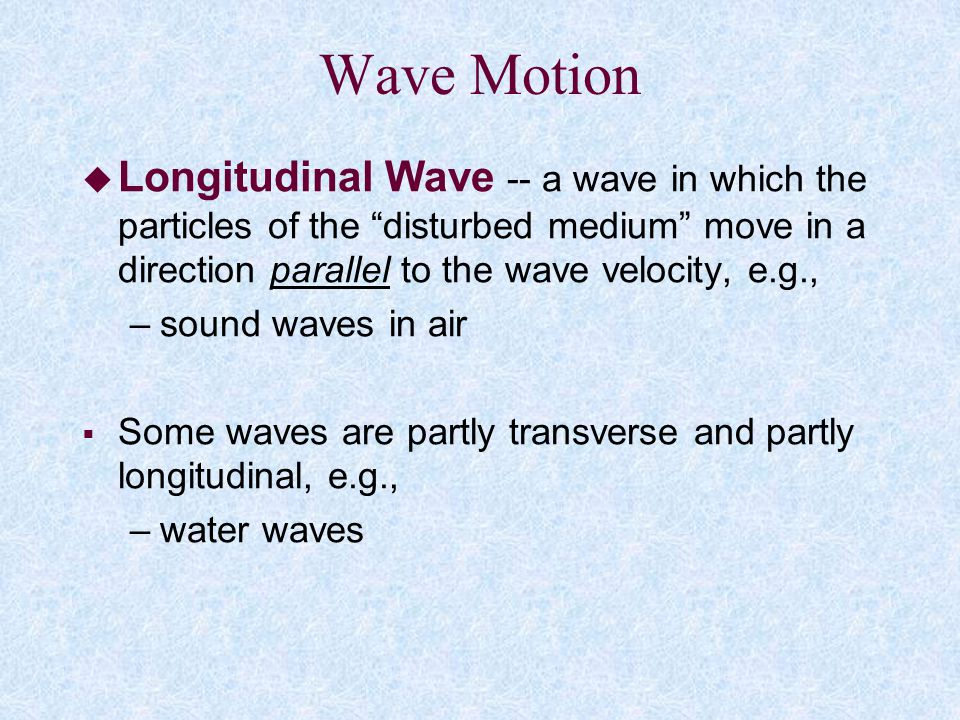 Wave Motion Longitudinal Wave -- a wave in which the particles of the disturbed medium move in a direction parallel to the wave velocity, e.g.,