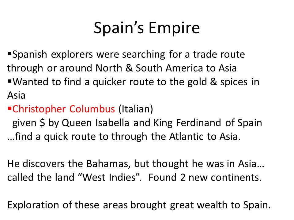 Spain's Empire Spanish explorers were searching for a trade route through or around North & South America to Asia.