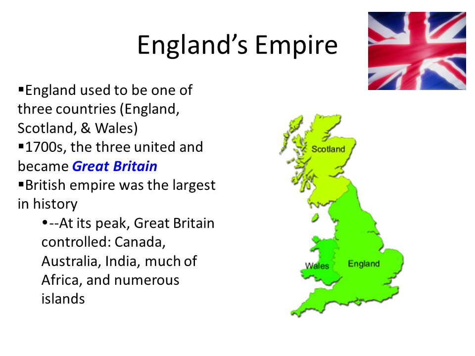 England's Empire England used to be one of three countries (England, Scotland, & Wales) 1700s, the three united and became Great Britain.