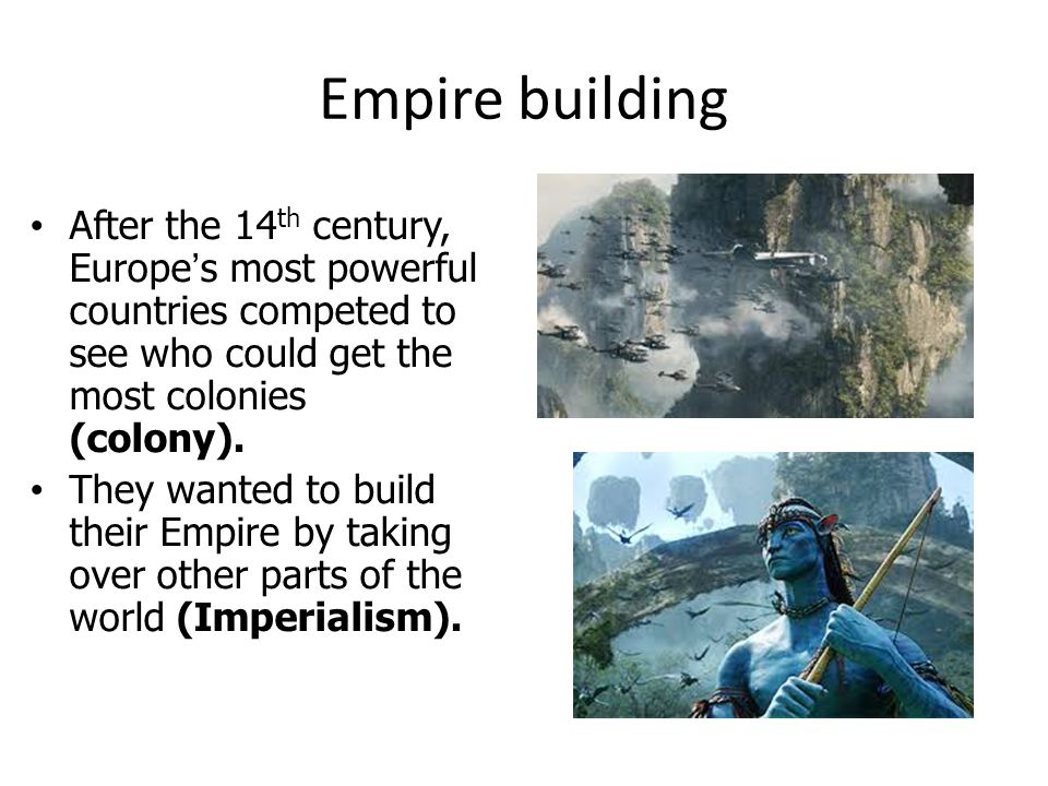 Empire building After the 14th century, Europe's most powerful countries competed to see who could get the most colonies (colony).