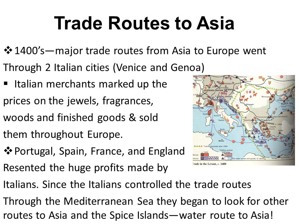 Trade Routes to Asia 1400's—major trade routes from Asia to Europe went. Through 2 Italian cities (Venice and Genoa)