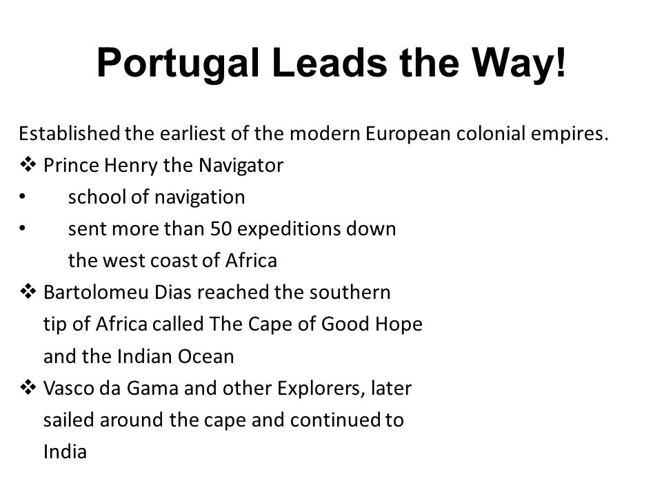 Portugal Leads the Way! Established the earliest of the modern European colonial empires. Prince Henry the Navigator.