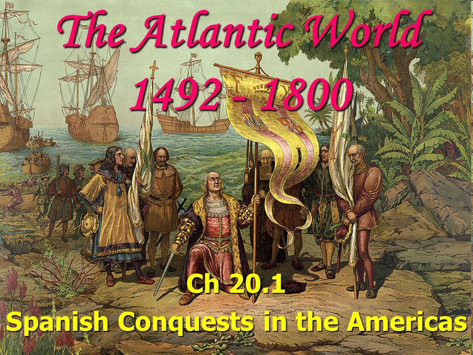 Ch 20.1 Spanish Conquests in the Americas