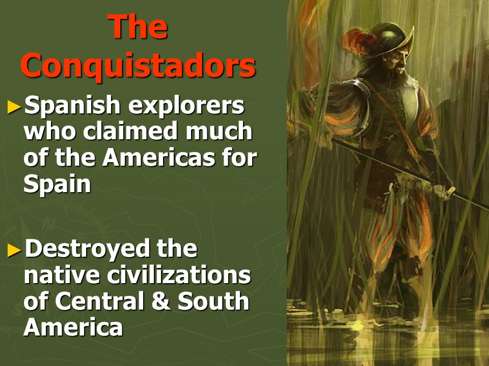 The Conquistadors Spanish explorers who claimed much of the Americas for Spain.